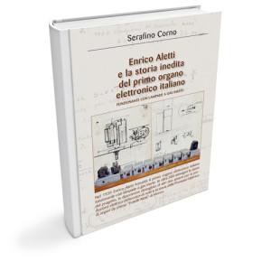 Enrico Aletti e la storia inedita del primo organo elettronico italiano. Funzionante con lampade a gas inerte (libro)